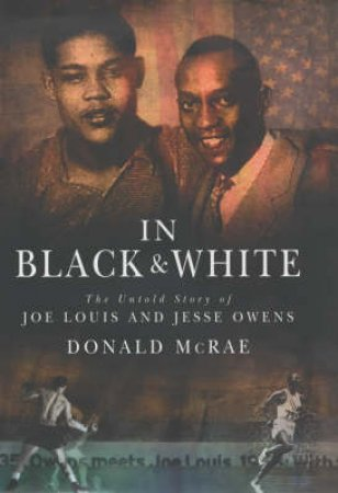In Black & White: The Untold Story Of Joe Louis And Jesse Owens by Donald McRae