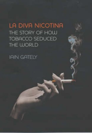 La Diva Nicotina: The Story Of How Tobacco Seduced The World by Iain Gately