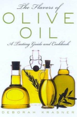 The Flavors Of Olive Oil: A Tasting Guide And Cookbook by Deborah Krasner