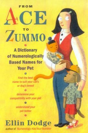 From Ace To Zummo: A Dictionary Of Numerologically Based Names For Your Pet by Ellin Dodge