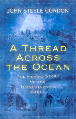 A Thread Across The Ocean: The Heroic Story Of The Transatlantic Cable by Gordon John Steele