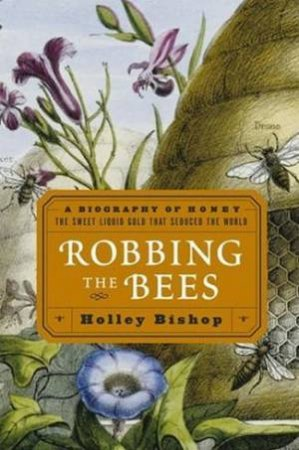 Robbing The Bees: A Biography Of Honey: The Sweet Liquid Gold That Seduced The World by Holley Bishop
