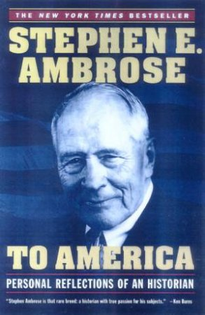 To America: Personal Reflections Of An Historian by Stephen E Ambrose