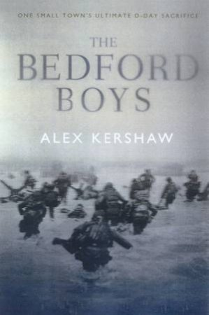 The Bedford Boys: One Small Town's Ultimate D-Day Sacrifice by Alex Kershaw