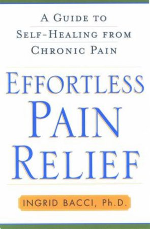 Effortless Pain Relief: A Guide To Self-Healing From Chronic Pain by Ingrid Bacci