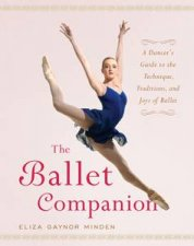 Ballet Companion: A Dancer's Guide to the Technique, Traditions, and Joys of Ballet by Eliza Gaynor Minden