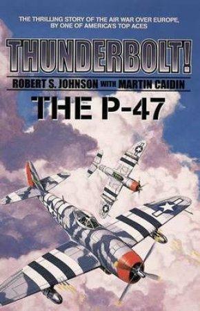 Thunderbolt: The P-47 by Robert Johnson & Martin Caidin