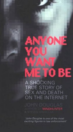 Anyone You Want Me To Be: A Shocking True Story Of Sex And Death On The Internet by John Douglas & Stephen Singular