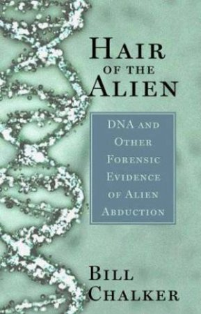 Hair Of The Alien: DNA And Other Forensic Evidence Of Alien Abduction by Bill Chalker