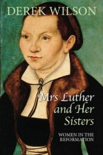 Mrs Luther And Her Sisters: Women In The Reformation  by Derek Wilson