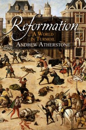 Reformation: A World in Turmoil by Andrew Atherstone