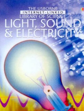 The Usborne Internet-Linked Library Of Science: Light, Sound & Electricity by Various