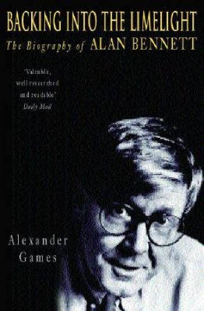 Backing Into The Limelight: The Biography Of Alan Bennett by Alexander Games