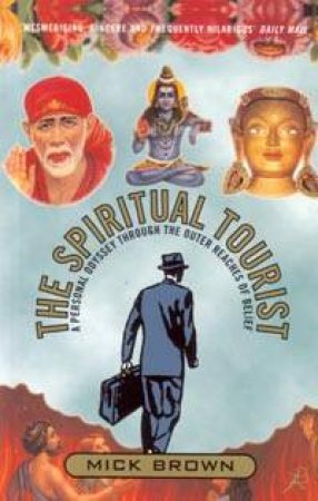 The Spiritual Tourist: A Personal Odyssey Through The Outer Reaches Of Belief by Mick Brown