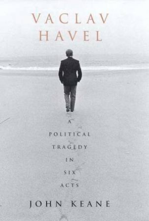Vaclav Havel: A Political Tragedy In Six Acts by John Keane