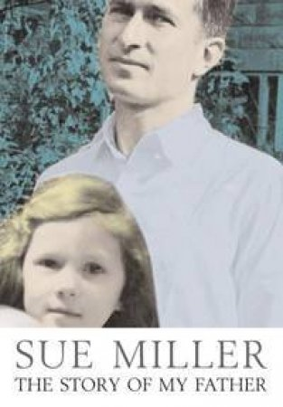 Sue Miller: The Story Of My Father by Sue Miller