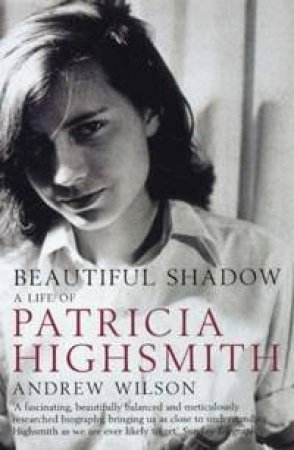 Beautiful Shadow: A Life Of Patricia Highsmith by Andrew Wilson