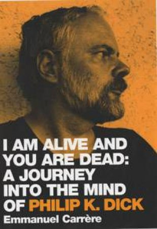I Am Alive And You Are Dead: A Journey Into The Mind Of Philip K Dick by Emmanuel Carrere