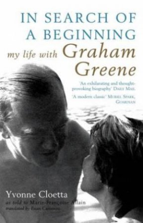 In Search Of A Beginning: My Life With Graham Greene by Yvonne Cloetta