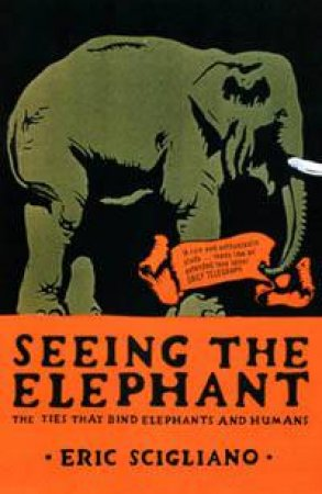 Seeing The Elephant: The Ties That Bind Elephants and Humans by Eric Scigliano