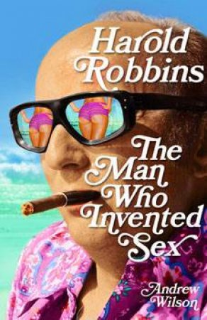 Harold Robbins: The Man Who Invented Sex by Andrew Wilson