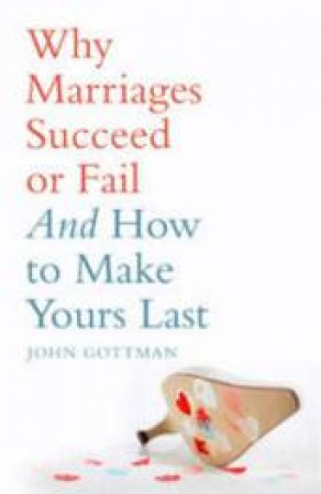 Why Marriages Succeed Or Fail: And How To Make Yours Last by John Gottman