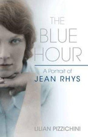 Blue Hour: A Portrait of Jean Rhys by Lilian Pizzichini