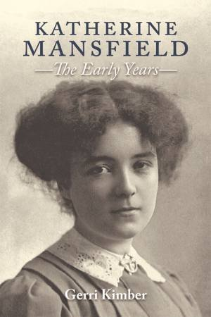 Katherine Mansfield: The Early Years by Gerri Kimber