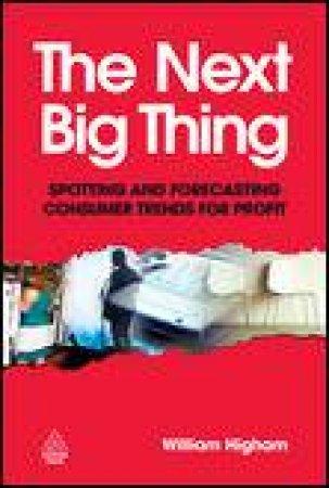 Next Big Thing: Spotting and Forecasting consumer Trends for Profit by William Higham