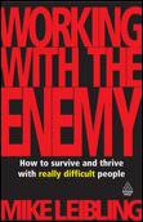Working With The Enemy: How to Survive and Thrive with Really Difficult People by Mike Leibling