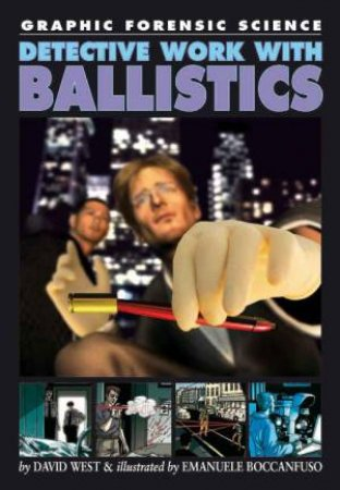 Graphic Forensic Science: Detective Work With Ballistics by David West