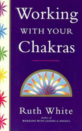 Working With Your Chakras by Ruth White