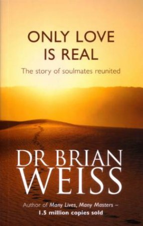 Only Love Is Real: The Story Of Soulmates Reunited by Dr Brian Weiss