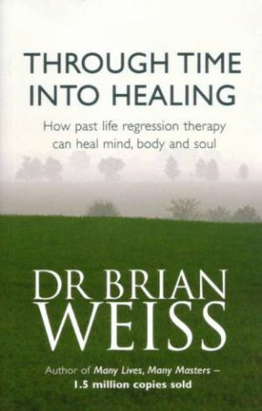 Through Time Into Healing: Past Life Regression Therapy
