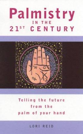 Palmistry In The 21st Century by Lori Reid
