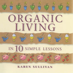 Organic Living In 10 Simple Lessons by Karen Sullivan