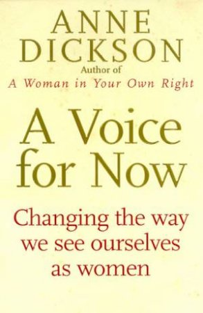 A Voice For Now: Changing The Way We See Ourselves As Women by Anne Dickson