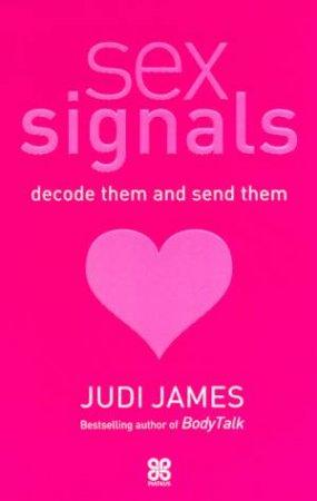 Sex Signals: Decode Them And Send Them by Judi James