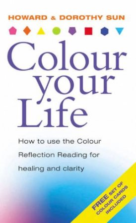 Colour Your Life: How To Use The Colour Reflection Reading For Healing And Clarity by Howard Sun & Dorothy Sun