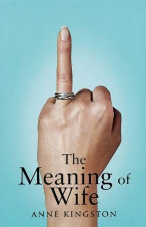 The Meaning Of Wife by Anne Kingston