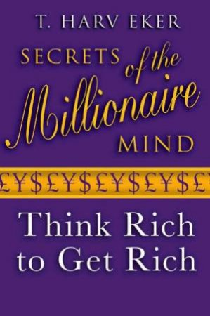 Secrets Of The Millionaire Mind: Think Rich To Get Rich! by T. Harv Eker