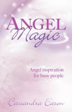Angel Magic: Angel Inspiration for Busy People by Cassandra Eason