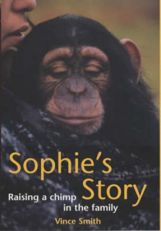 Sophie's Story: Raising A Chimp In The Family by Vince Smith