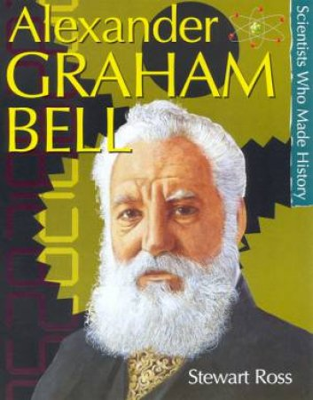 Scientists Who Made History: Alexander Graham Bell by Stewart Ross