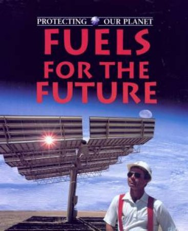 Protecting Our Planet: Fuels For The Future by Steve Parker