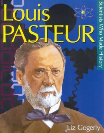 Scientists Who Made History: Louis Pasteur by Liz Gogerly