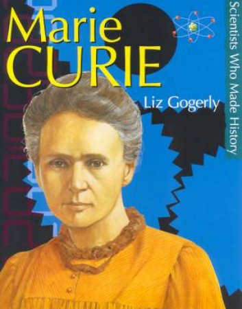 Scientists Who Made History: Marie Curie by Liz Gogerly