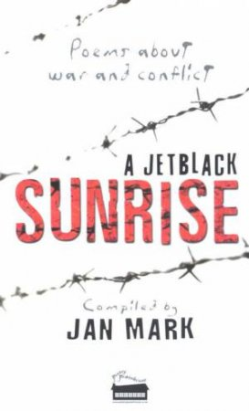 A Jet Black Sunrise: Poems About War And Conflict by Jan Mark