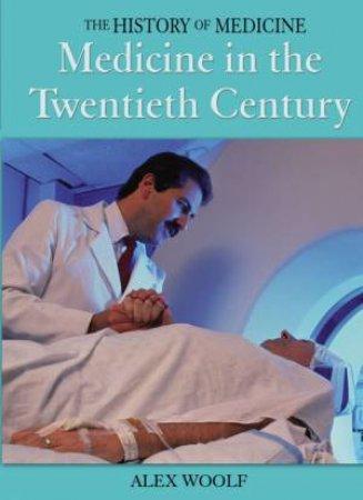 The History Of Medicine: Medicine In The Twentieth Century by Alex Woolf
