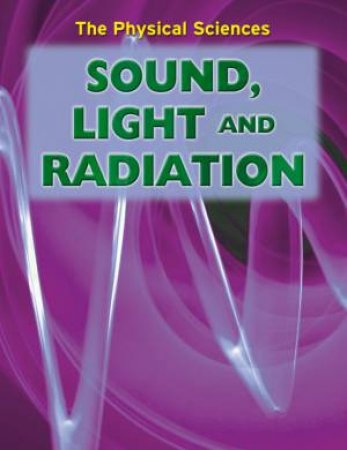 The Physical Sciences: Sound, Light And Radiation by Andrew Solway